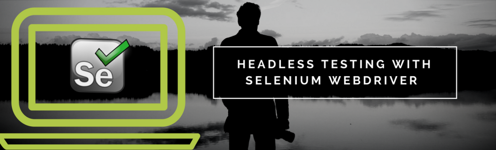 Headless testing with Selenium WebDriver | Pragmatic Test Labs